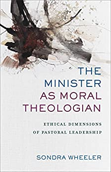 The Minister as Moral Theologian: Ethical Dimensions of Pastoral Leadership by [Sondra Wheeler]