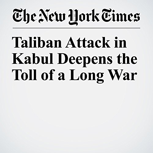 Taliban Attack in Kabul Deepens the Toll of a Long War copertina