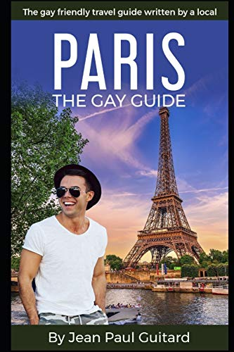 PARIS: THE GAY GUIDE: The gay friendly travel guide written by a local.