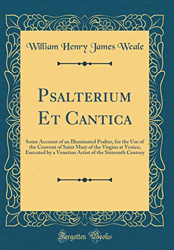 Psalterium Et Cantica: Some Account of an Illuminated Psalter, for the Use of the Convent of Saint Mary of the Virgins at Venice; Executed by