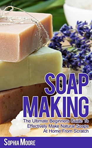 Soap Making: The Ultimate Beginners Guide to Effectively Make Natural Soaps At Home From Scratch (Simple DIY Soap Recipes, Aromatherapy, Soap Making Guide Book 1) by [Sophia Moore]