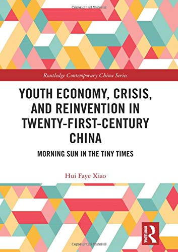 Youth Economy, Crisis, and Reinvention in Twenty-First-Century China: Morning Sun in the Tiny Times (Routledge Contemporary China Series)