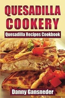 Quesadilla Cookery: Quesadilla Recipes Cookbook