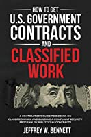 How to Get U.S. Government Contracts and Classified Work: A Contractor's Guide to Bidding on Classified Work and Building a Compliant Security Program to Win Federal Contracts (Security Clearances and Cleared Defense Contractors)