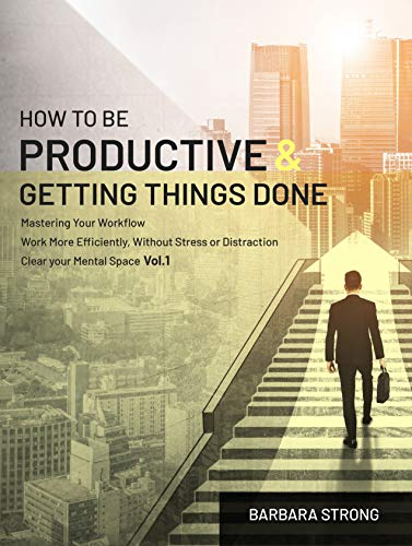 How To Be Productive and Getting Things Done: Mastering Your Workflow | Work More Efficiently, Without Stress or Distraction | Clear your Mental Space - Vol.1 (English Edition)