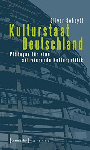 Kulturstaat Deutschland: Plädoyer für eine aktivierende Kulturpolitik (X-Texte zu Kultur und Gesellschaft)