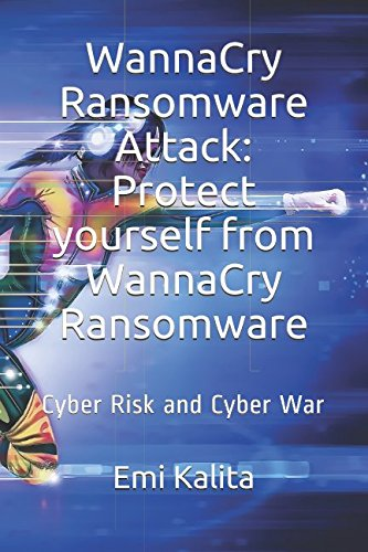 WannaCry Ransomware Attack: Protect yourself from WannaCry Ransomware: Cyber Risk and Cyber War
