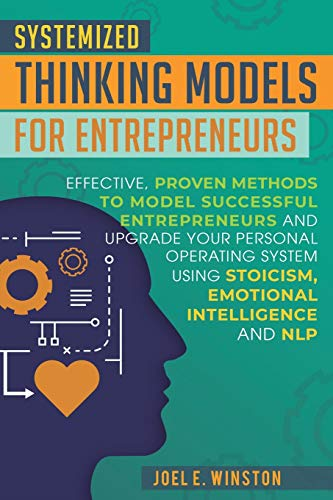 Systemized Thinking Models for Entrepreneurs: Effective, proven methods to model successful entrepreneurs and upgrade your Personal Operating System ... Emotional Intelligence and NLP techniques