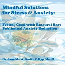 Mindful Solutions for Stress & Anxiety: Feeling Good with Binaural Beat Subliminal Anxiety Reduction