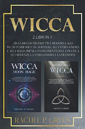WICCA: 2 Libri in 1: Una Guida Introduttiva Moderna agli Incantesimi Wiccan, ai Rituali, alla Stregoneria e alla Magia. Impara i Fondamenti della Pratica, le Credenze, la Stregoneria e la Filosofia.