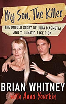 [Brian Whitney, Anna Yourkin]のMy Son, The Killer: The Untold Story of Luka Magnotta and '1 Lunatic 1 Ice Pick' (English Edition)