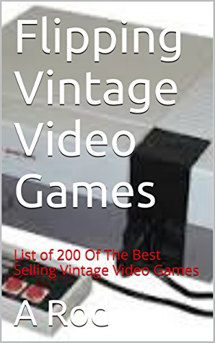 Flipping Vintage Video Games: List of 200 Of The Best Vintage Video Game Titles To Re-Sell (English Edition)