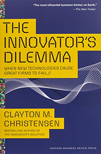 The Innovator's Dilemma: When New Technologies Cause Great Firms to Fail (Management of Innovation and Change)