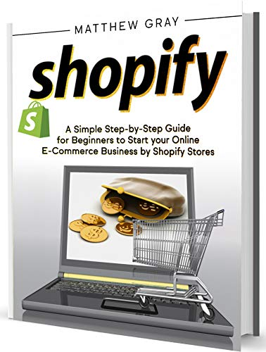 Shopify: A Simple Step-by-Step Guide for Beginners to Start your Online E-Commerce Business by Shopify Stores (English Edition)
