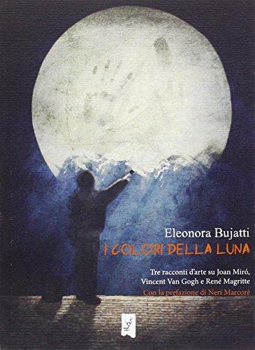 I colori della luna. Tre racconti d'arte su Joan Mirò, Vincent Van Gogh e René Magritte