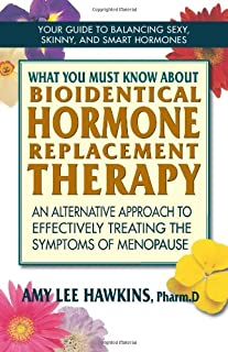 What You Must Know About Bioidentical Hormone Replacement Therapy: An Alternative Approach to Effectively Treating the Symptoms of Menopause