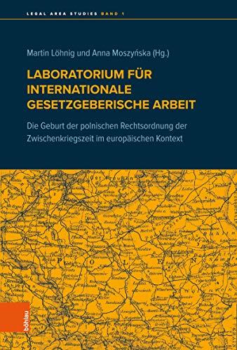 Laboratorium für internationale gesetzgeberische Arbeit: Die Geburt der polnischen Rechtsordnung der Zwischenkriegszeit im europäischen Kontext (Legal Area Studies)