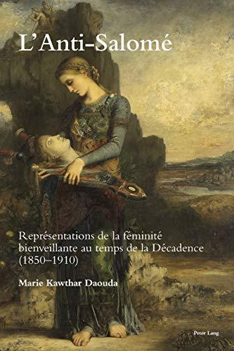 L'anti-salomé: Représentations De La Féminité Bienveillante Au Temps De La Décadence 1850–1920 (Romanticism and After in France / Le Romantisme Et Après En France)の詳細を見る