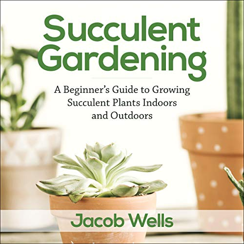 Succulent Gardening: A Beginner's Guide to Growing Succulent Plants Indoors and Outdoors cover art