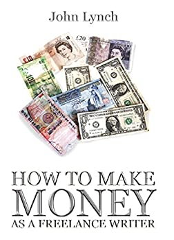 How To Make Money As A Freelance Writer by [John Lynch]