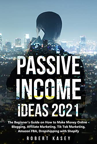Passive Income Ideas 2021: The Beginner's Guide on How to Make Money Online - Blogging, Affiliate Marketing, Tik Tok Marketing, Amazon FBA, Dropshipping ... (Best Financial Freedom