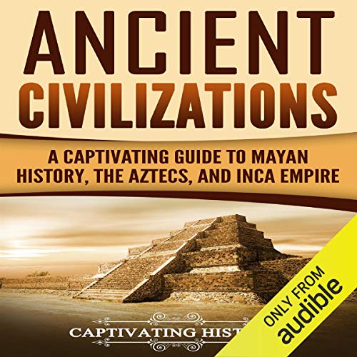 Ancient Civilizations: A Captivating Guide to Mayan History, the Aztecs, and Inca Empire audiobook cover art