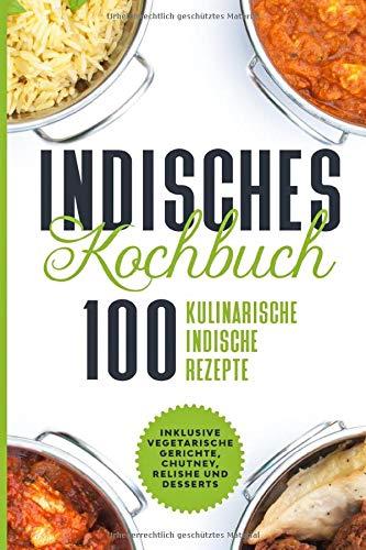 Indisches Kochbuch: 100 kulinarische indische Rezepte - Inklusive vegetarische Gerichte, Chutney, Relishe und Desserts