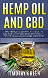 Hemp Oil and CBD: The Absolute Beginner's Guide to CBD and Hemp Oil for Better Health, Faster Healing and More Happiness (English Edition)