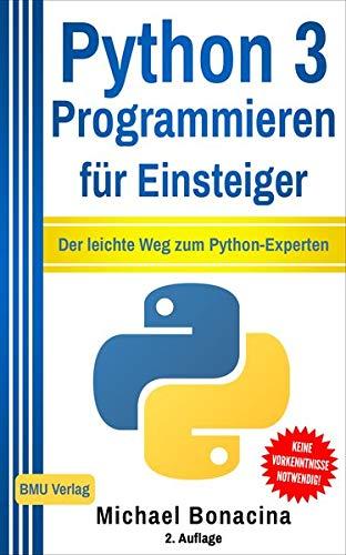 Python 3 Programmieren für Einsteiger: Der leichte Weg zum Python-Experten!