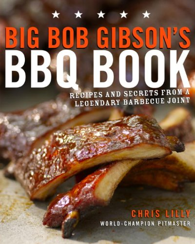 Big Bob Gibson's BBQ Book: Recipes and Secrets from a Legendary Barbecue Joint: A Cookbook