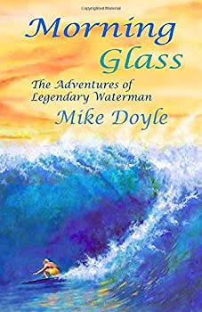 Morning Glass  The Adventures of Legendary Waterman Mike Doyle