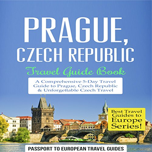 Prague, Czech Republic: Travel Guide Book - a Comprehensive 5-Day Travel Guide to Prague, Czech Republic & Unforgettable Czech Travel cover art