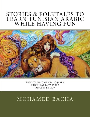 Stories & Folktales to Learn Tunisian Arabic while Having Fun: The Wound Can Heal O Jabra iljorh yabra ya Jabra Jabra et Le Lion: Volume 1 (Tunisian ... and Expand Your Vocabulary while Having Fun)