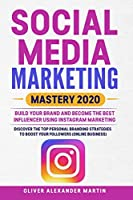 Social Media Marketing Mastery 2020: Build Your Brand and Become the Best Influencer Using Instagram Marketing. Discover the Top Personal Branding Strategies To Boost Your Followers (Online Business)
