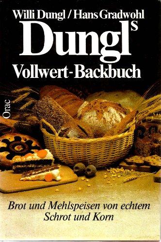 Dungl's Vollwert - Backbuch. Brot und Mehlspeisen von echtem Schrot und Korn