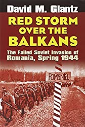 Red Storm over the Balkans: The Failed Soviet Invasion of Romania, Spring 1944 (Modern War Studies): David M. Glantz