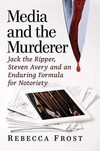 Media and the Murderer: Jack the Ripper, Steven Avery and an Enduring Formula for Notoriety