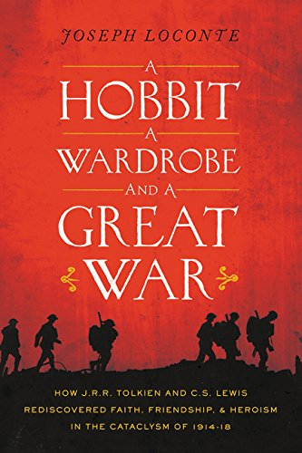 A Hobbit, a Wardrobe, and a Great War: How J. R. R. Tolkien and C. S. Lewis Rediscovered Faith, Friendship, and Heroism in the Cataclysm of 1914-1918