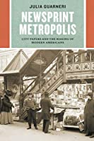 Newsprint Metropolis: City Papers and the Making of Modern Americans (Historical Studies of Urban America)