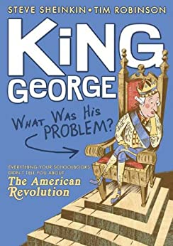 King George: What Was His Problem?: Everything Your Schoolbooks Didn't Tell You About the American Revolution by [Steve Sheinkin, Tim Robinson]