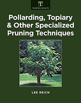 Pollarding, Topiary, and Other Specialized Pruning Techniques by [Lee Reich]