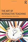 The Art of Interactive Teaching: Listening, Responding, Questioning - Selma Wassermann