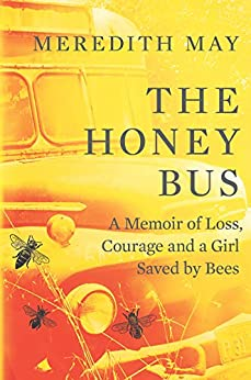 The Honey Bus: A Memoir of Loss, Courage and a Girl Saved by Bees by [Meredith May]