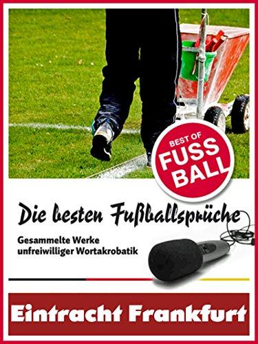 Eintracht Frankfurt - Die besten & lustigsten Fussballersprüche und Zitate: Witzige Sprüche aus Bundesliga und Fußball von Axel Kruse bis Jörg Berger