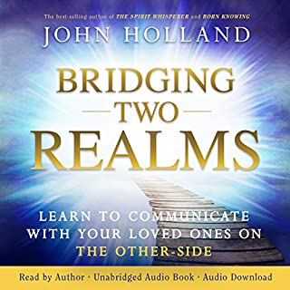 Bridging Two Realms     Learn to Communicate with Your Loved Ones on the Other Side              By:                                                                                                                                 John Holland                               Narrated by:                                                                                                                                 John Holland                      Length: 7 hrs and 38 mins     8 ratings     Overall 4.1