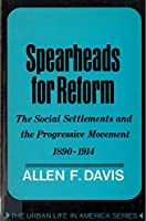 Spearheads for Reform: The Social Settlements and the Progressive Movement, 1890-1914