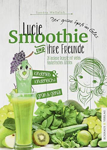 Lucie Smoothie und ihre Freunde: 20 leckere Rezepte mit vielen fantastischen Zutaten (Eckhaus Genuss)