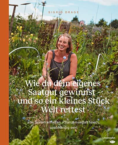 Wie du dein eigenes Saatgut gewinnst – und so ein kleines Stück Welt rettest: alte Sorten erhalten, Pflanzenvielfalt feiern, unabhängig sein