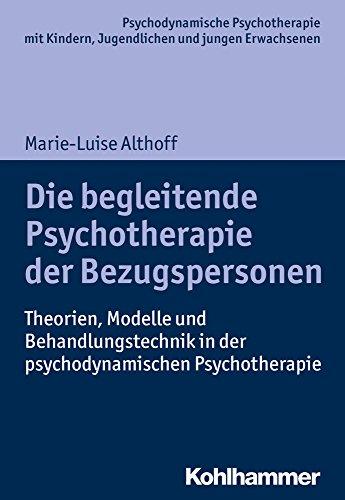 Die begleitende Psychotherapie der Bezugspersonen: Theorien, Modelle und Behandlungstechnik in der psychodynamischen Psychotherapie (Psychodynamische ... Praxis und Anwendungen im 21. Jahrhundert)
