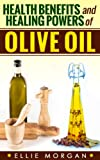 Olive Oil: Health Benefits and Healing Powers of Olive Oil (Natures Natural Miracle Healers Book 8) (English Edition)